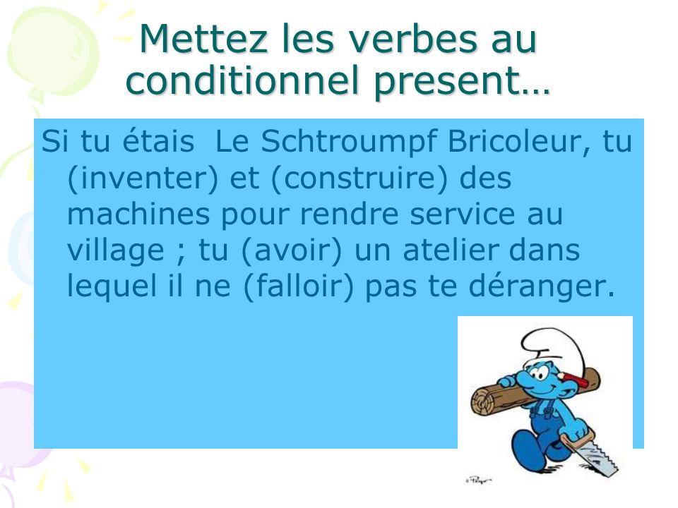 Mettez les verbes au conditionnel present… Si tu étais Le Schtroumpf Bricoleur, tu (inventer) et (construire) des machines pour rendre service au vill