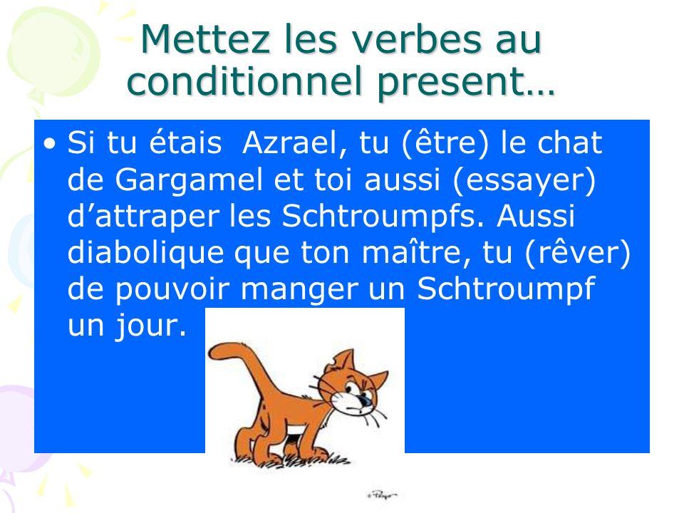 Mettez les verbes au conditionnel present… Si tu étais Azrael, tu (être) le chat de Gargamel et toi aussi (essayer) dattraper les Schtroumpfs. Aussi d