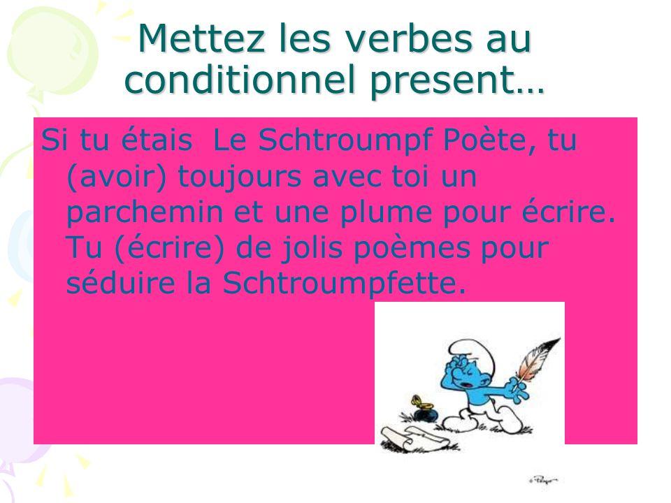 Mettez les verbes au conditionnel present… Si tu étais Le Schtroumpf Poète, tu (avoir) toujours avec toi un parchemin et une plume pour écrire. Tu (éc