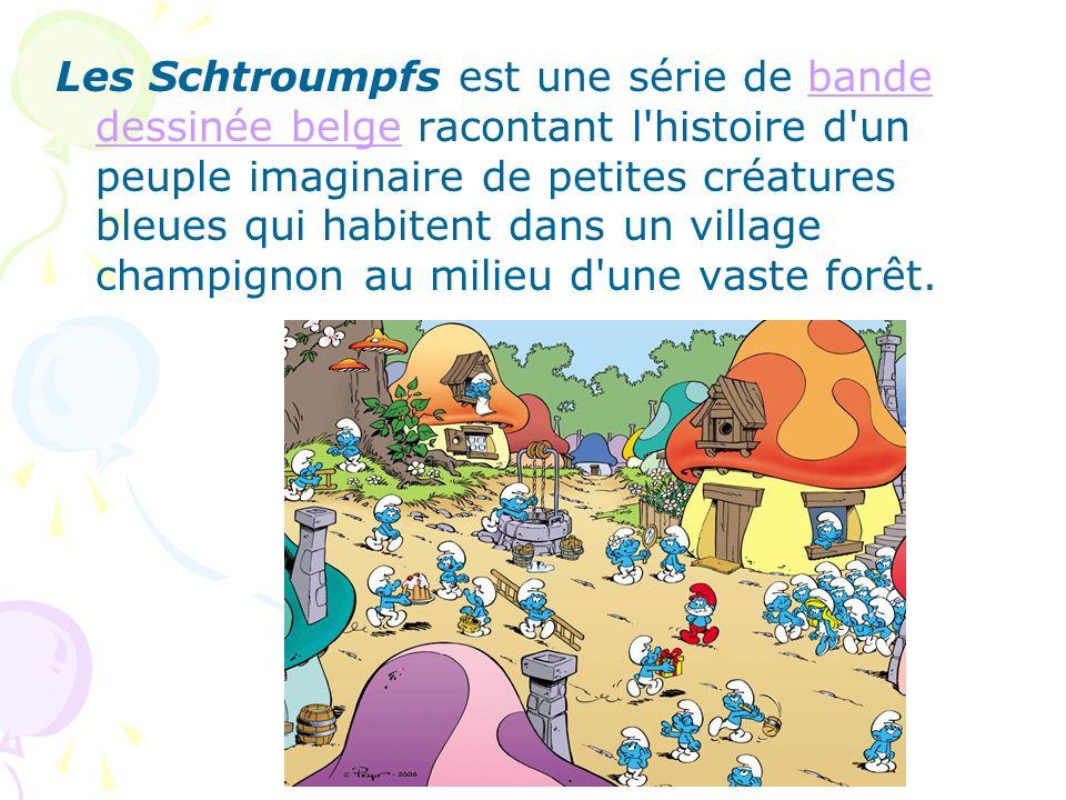 Les Schtroumpfs est une série de bande dessinée belge racontant l'histoire d'un peuple imaginaire de petites créatures bleues qui habitent dans un vil