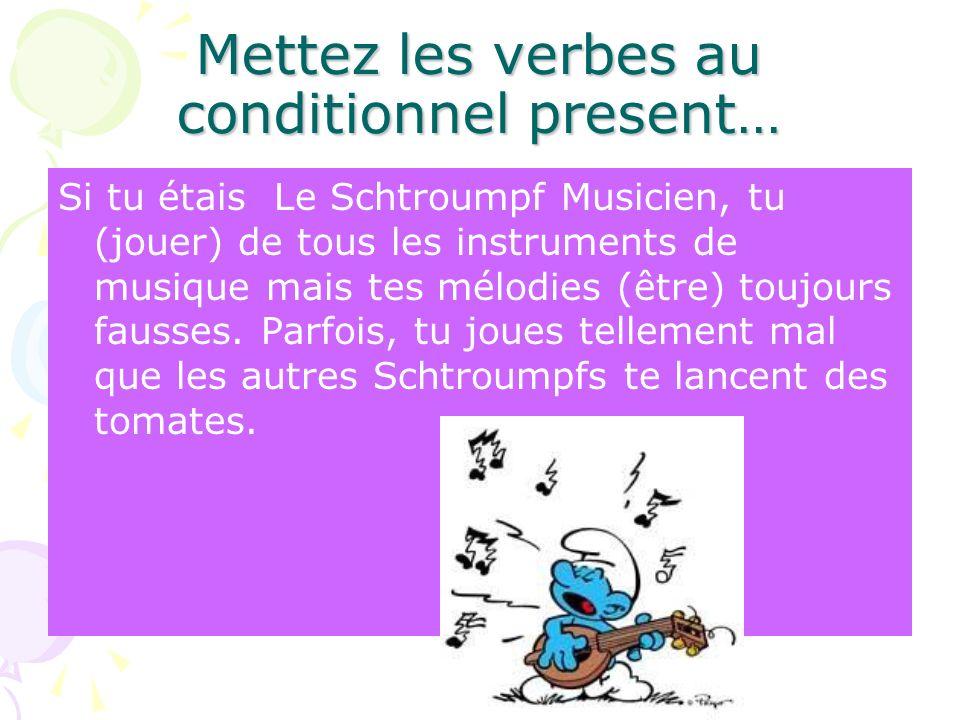 Mettez les verbes au conditionnel present… Si tu étais Le Schtroumpf Musicien, tu (jouer) de tous les instruments de musique mais tes mélodies (être)