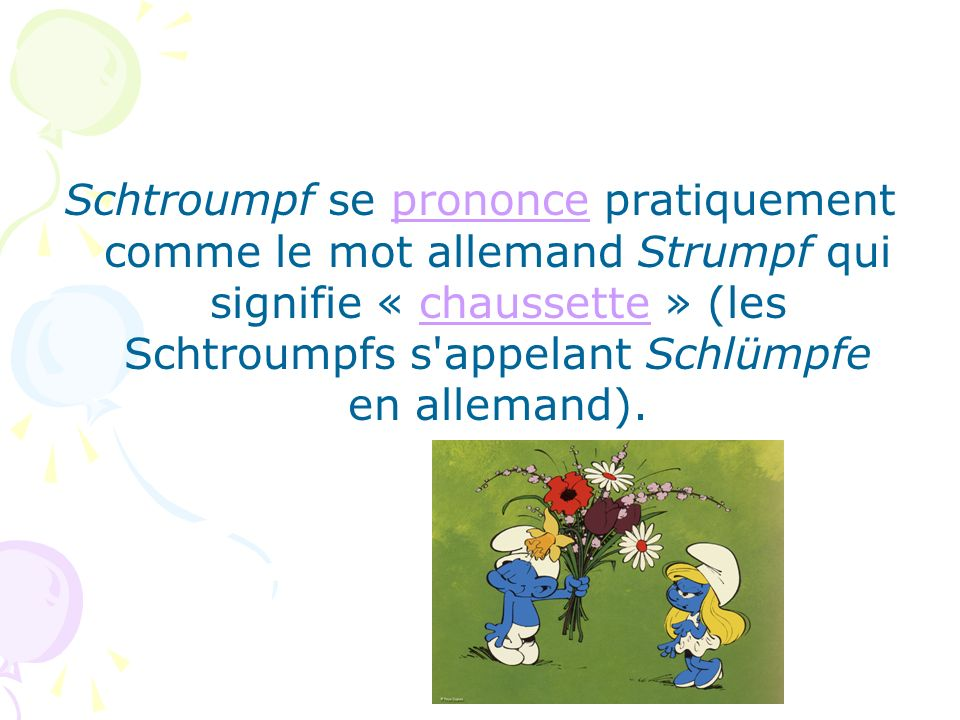 Schtroumpf se prononce pratiquement comme le mot allemand Strumpf qui signifie « chaussette » (les Schtroumpfs s'appelant Schlümpfe en allemand).prono