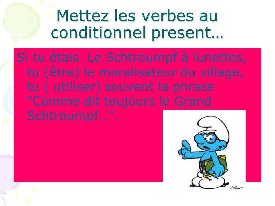 Mettez les verbes au conditionnel present… Si tu étais Le Schtroumpf à lunettes, tu (être) le moralisateur du village, tu ( utiliser) souvent la phras