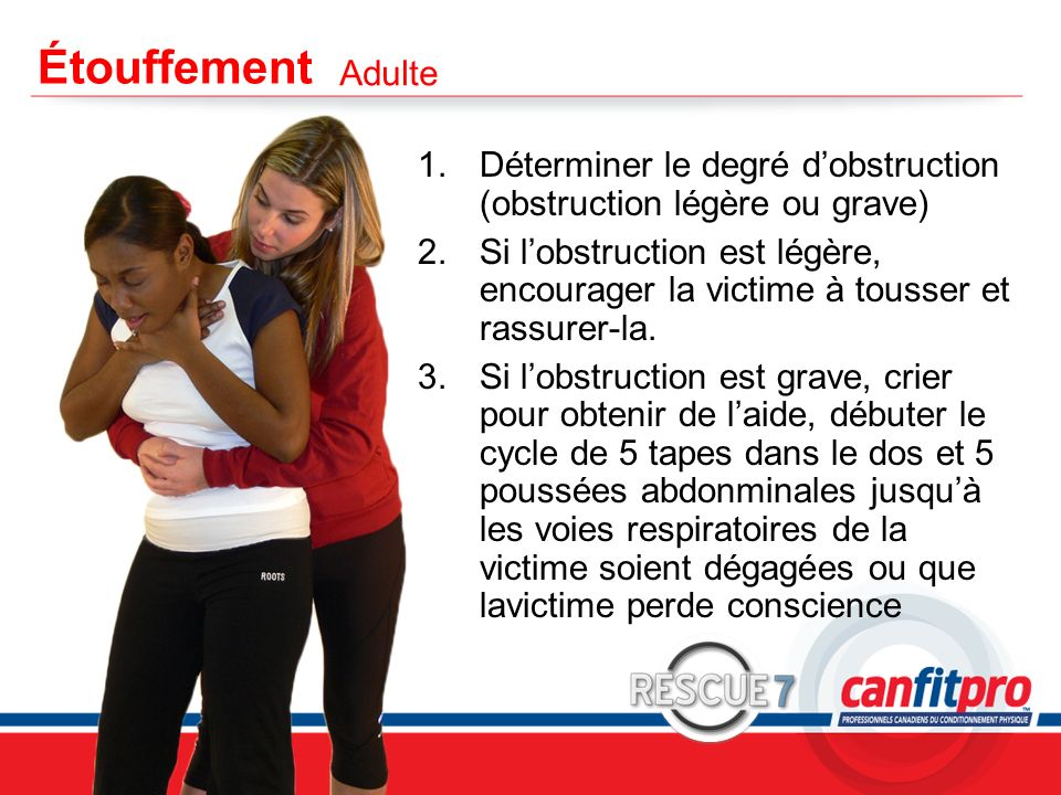 CPR Course Level 1 Étouffement 1.Déterminer le degré dobstruction (obstruction légère ou grave) 2.Si lobstruction est légère, encourager la victime à