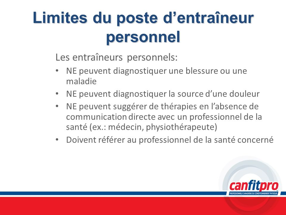 Limites du poste dentraîneur personnel Les entraîneurs personnels: NE peuvent diagnostiquer une blessure ou une maladie NE peuvent diagnostiquer la so