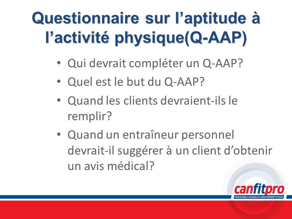 Questionnaire sur laptitude à lactivité physique(Q-AAP) Qui devrait compléter un Q-AAP? Quel est le but du Q-AAP? Quand les clients devraient-ils le r