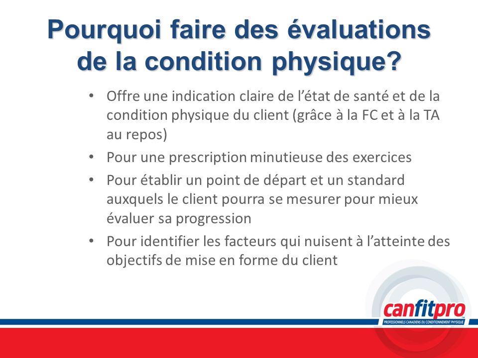 Pourquoi faire des évaluations de la condition physique? Offre une indication claire de létat de santé et de la condition physique du client (grâce à