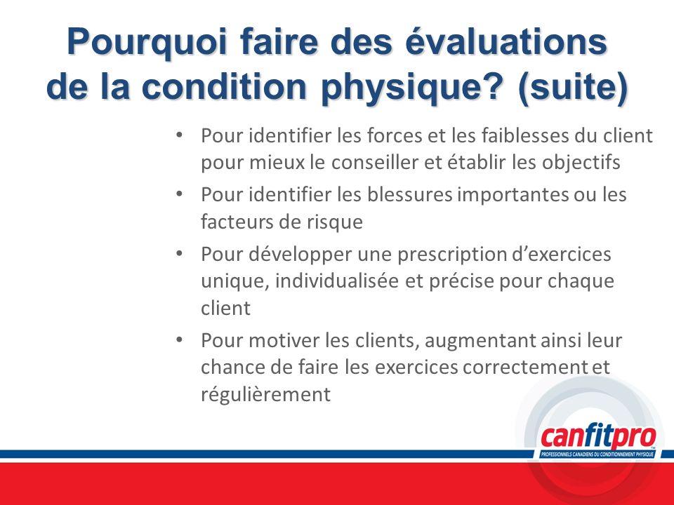 Pourquoi faire des évaluations de la condition physique? (suite) Pour identifier les forces et les faiblesses du client pour mieux le conseiller et ét