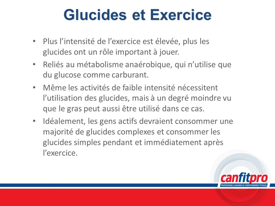 Glucides et Exercice Plus lintensité de lexercice est élevée, plus les glucides ont un rôle important à jouer. Reliés au métabolisme anaérobique, qui