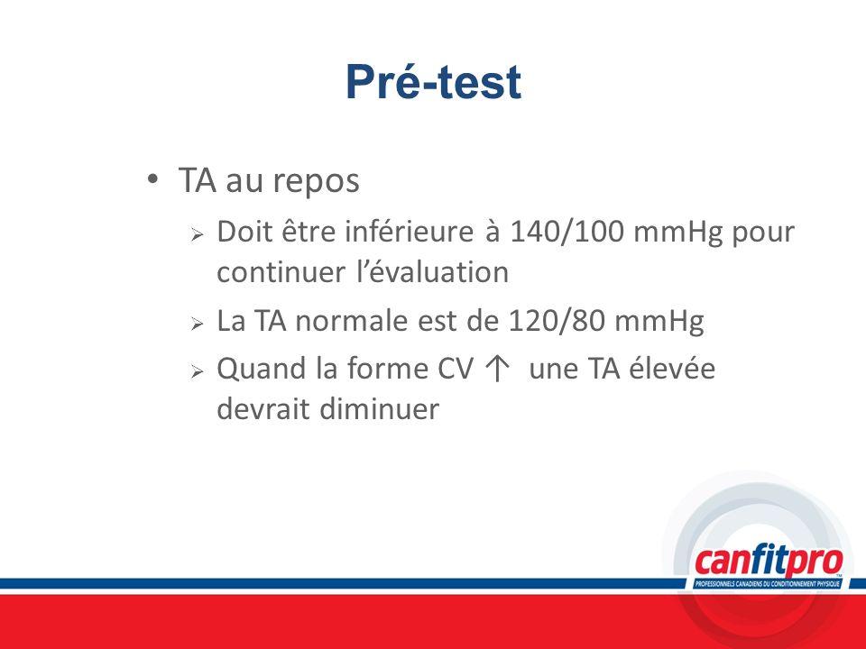 Pré-test TA au repos Doit être inférieure à 140/100 mmHg pour continuer lévaluation La TA normale est de 120/80 mmHg Quand la forme CV une TA élevée d