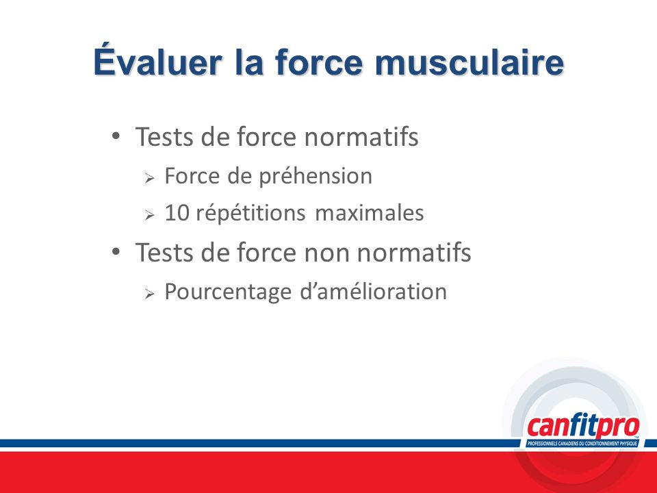 Évaluer la force musculaire Tests de force normatifs Force de préhension 10 répétitions maximales Tests de force non normatifs Pourcentage daméliorati