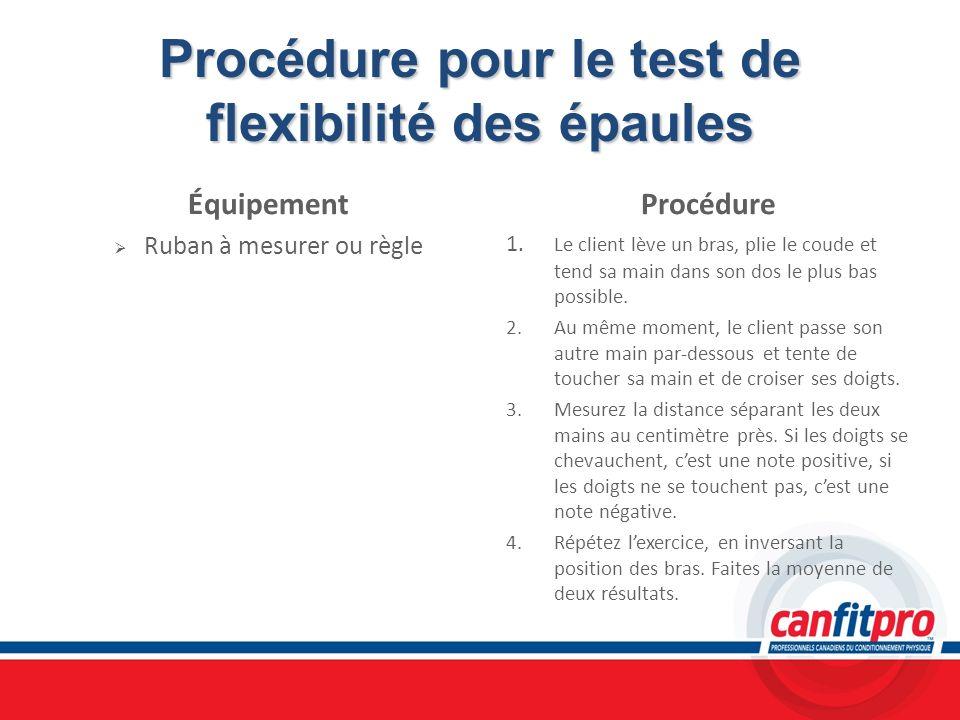 Procédure pour le test de flexibilité des épaules Équipement Ruban à mesurer ou règle Procédure 1. Le client lève un bras, plie le coude et tend sa ma