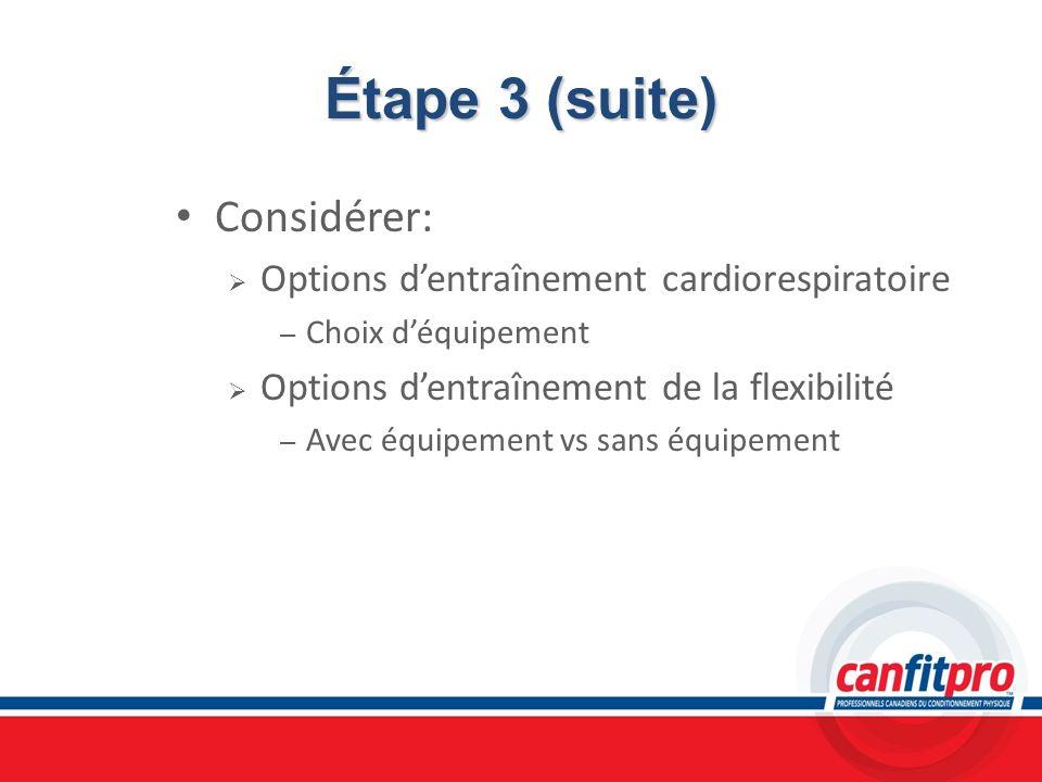 Étape 3 (suite) Considérer: Options dentraînement cardiorespiratoire – Choix déquipement Options dentraînement de la flexibilité – Avec équipement vs