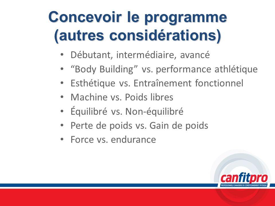Concevoir le programme (autres considérations) Débutant, intermédiaire, avancé Body Building vs. performance athlétique Esthétique vs. Entraînement fo