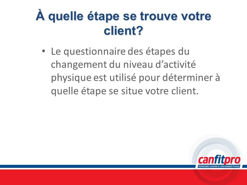 À quelle étape se trouve votre client? Le questionnaire des étapes du changement du niveau dactivité physique est utilisé pour déterminer à quelle éta
