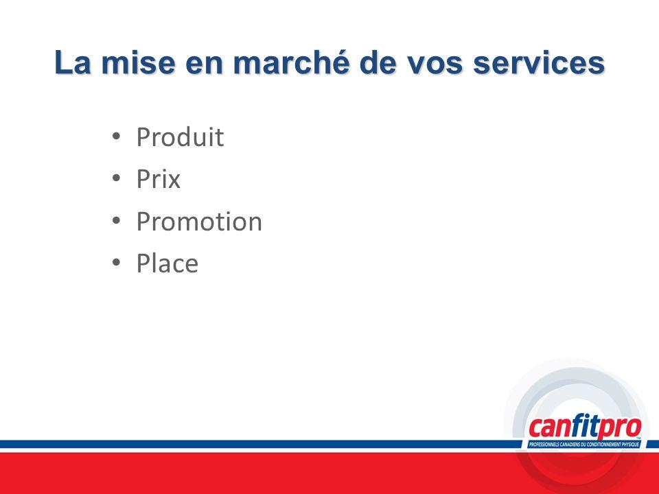 La mise en marché de vos services Produit Prix Promotion Place