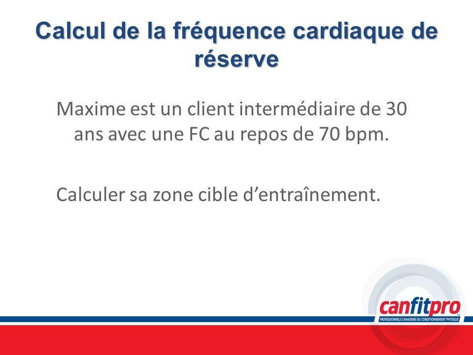 Calcul de la fréquence cardiaque de réserve Maxime est un client intermédiaire de 30 ans avec une FC au repos de 70 bpm. Calculer sa zone cible dentra