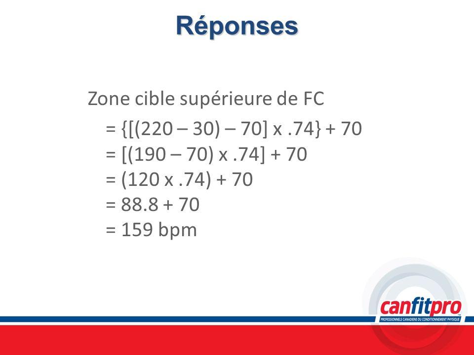 Réponses Zone cible supérieure de FC = {[(220 – 30) – 70] x.74} + 70 = [(190 – 70) x.74] + 70 = (120 x.74) + 70 = 88.8 + 70 = 159 bpm