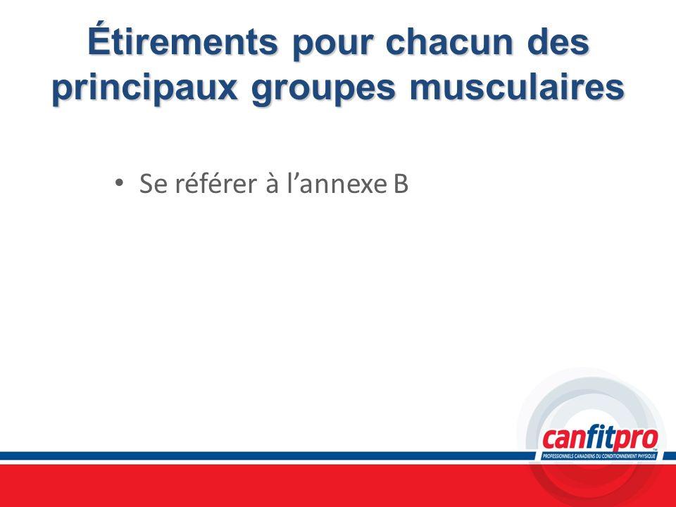 Étirements pour chacun des principaux groupes musculaires Se référer à lannexe B