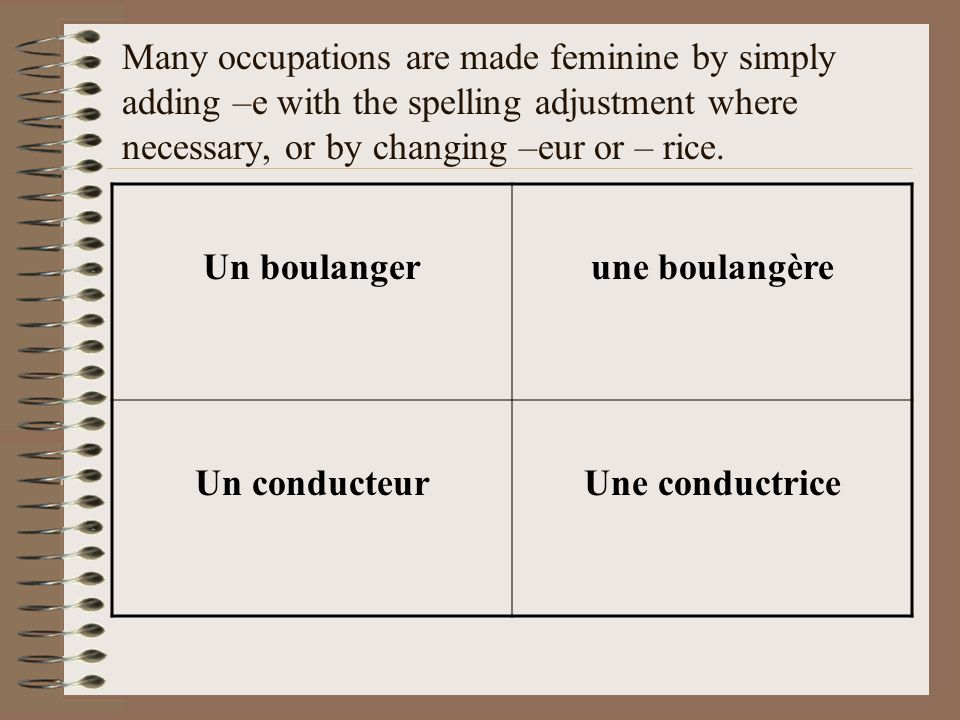 Many occupations are made feminine by simply adding –e with the spelling adjustment where necessary, or by changing –eur or – rice. Un boulangerune bo