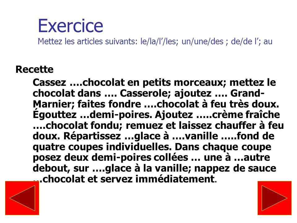 Exercice Mettez les articles suivants: le/la/l/les; un/une/des ; de/de l; au Recette Cassez ….chocolat en petits morceaux; mettez le chocolat dans ….