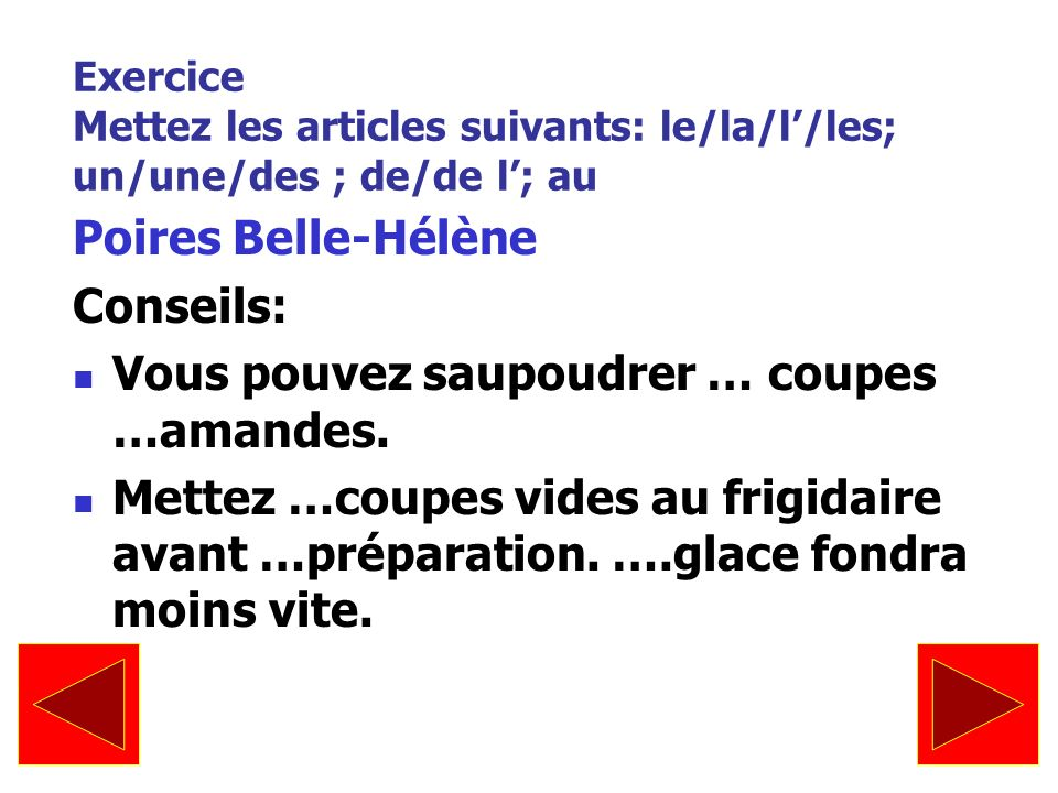 Exercice Mettez les articles suivants: le/la/l/les; un/une/des ; de/de l; au Poires Belle-Hélène Conseils: Vous pouvez saupoudrer … coupes …amandes. M