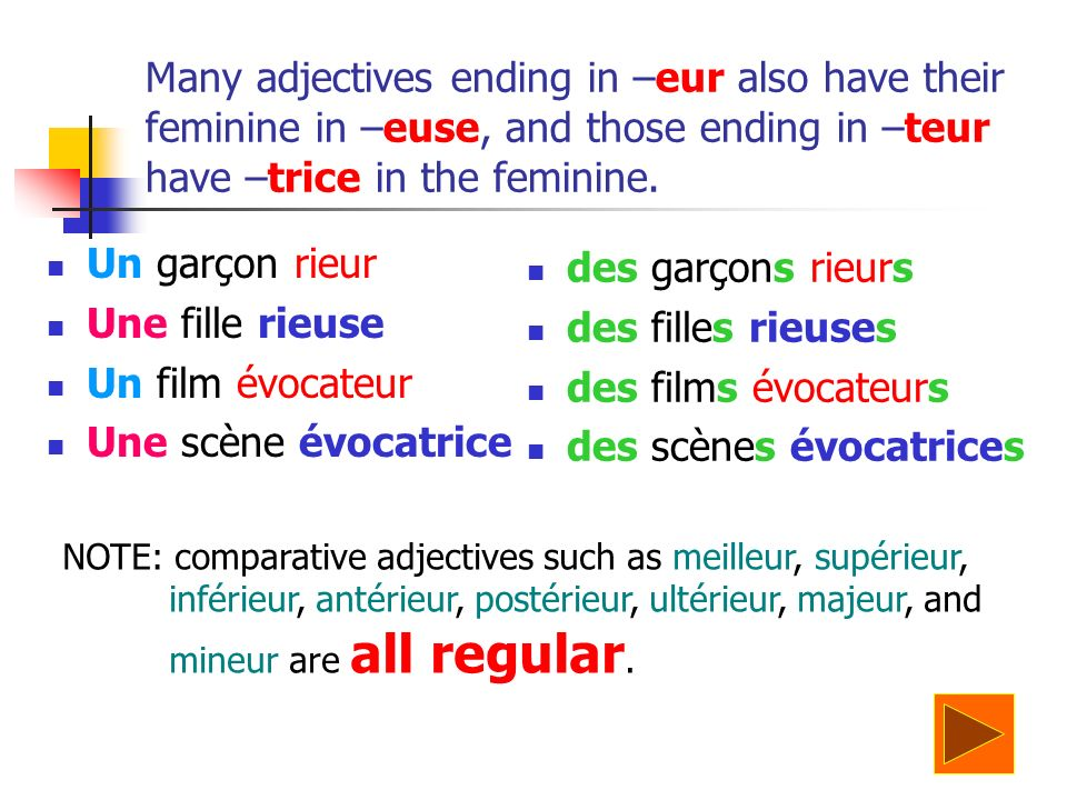 Many adjectives ending in –eur also have their feminine in –euse, and those ending in –teur have –trice in the feminine.