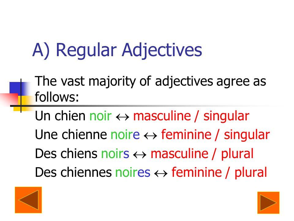 A) Regular Adjectives The vast majority of adjectives agree as follows: Un chien noir masculine / singular Une chienne noire feminine / singular Des c