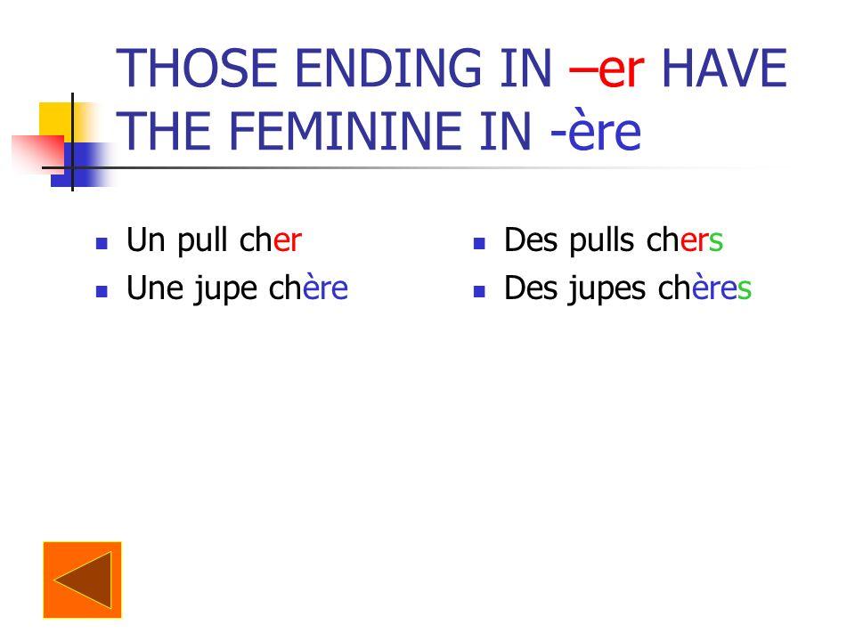 THOSE ENDING IN –er HAVE THE FEMININE IN -ère Un pull cher Une jupe chère Des pulls chers Des jupes chères