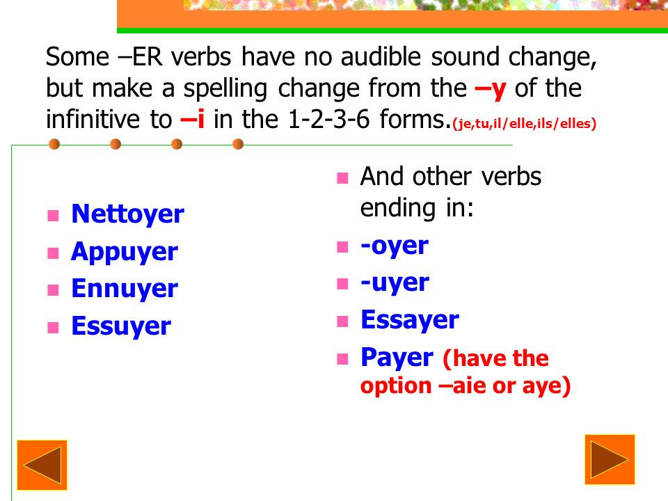 Some –ER verbs have no audible sound change, but make a spelling change from the –y of the infinitive to –i in the 1-2-3-6 forms. (je,tu,il/elle,ils/e