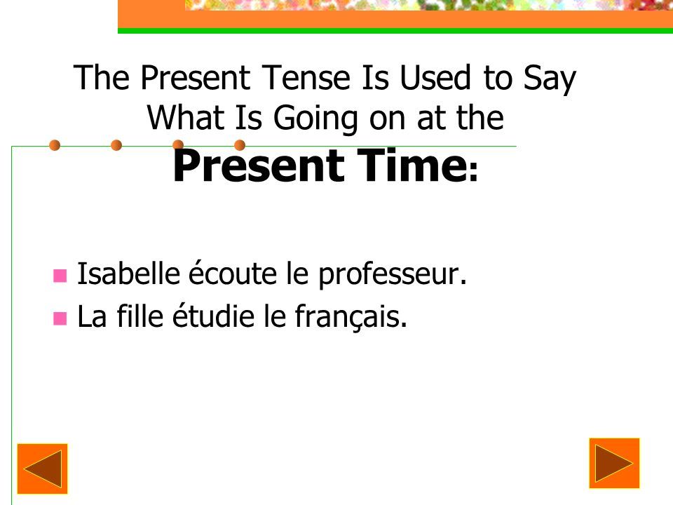 The Present Tense Is Used to Say What Is Going on at the Present Time : Isabelle écoute le professeur. La fille étudie le français.