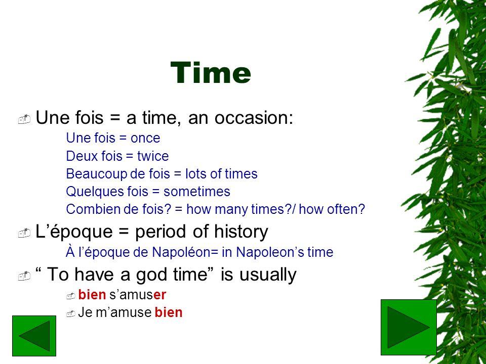 Time Une fois = a time, an occasion: Une fois = once Deux fois = twice Beaucoup de fois = lots of times Quelques fois = sometimes Combien de fois? = h