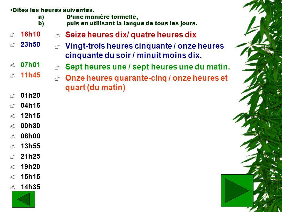 Dites les heures suivantes. a)Dune manière formelle, b)puis en utilisant la langue de tous les jours. 16h10 23h50 07h01 11h45 01h20 04h16 12h15 00h30