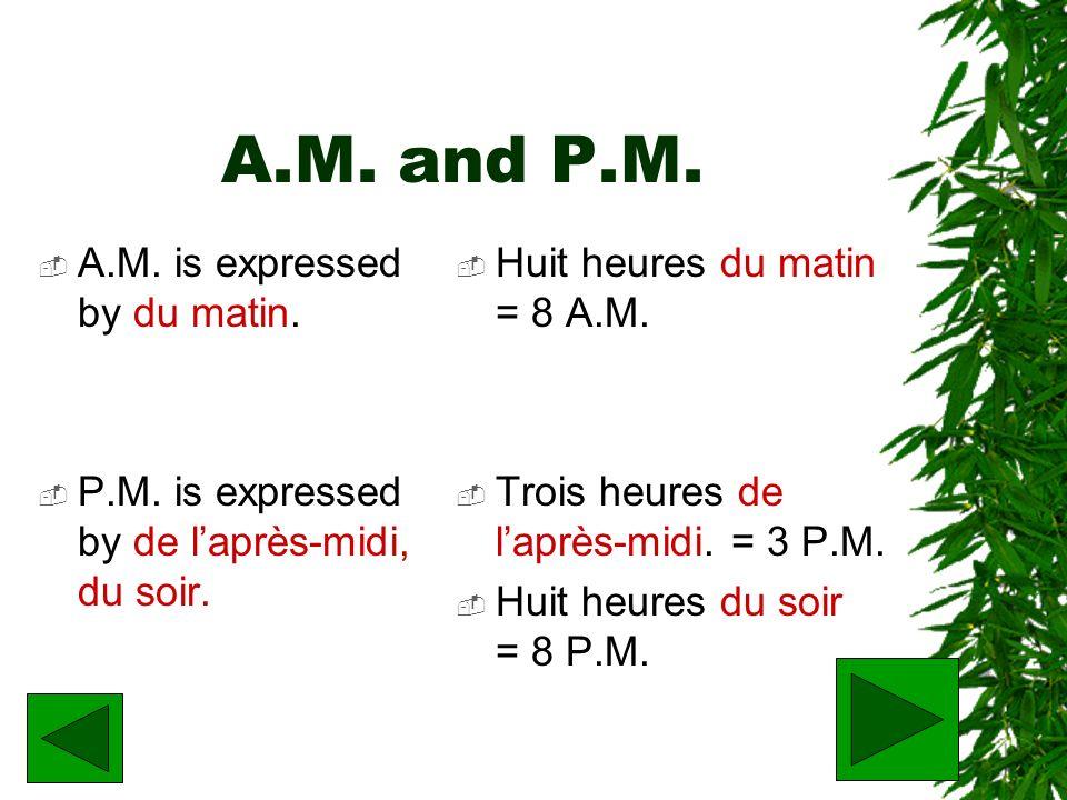A.M. and P.M. A.M. is expressed by du matin. P.M. is expressed by de laprès-midi, du soir. Huit heures du matin = 8 A.M. Trois heures de laprès-midi.