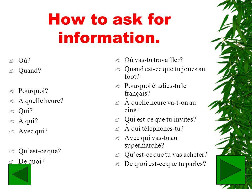 How to ask for information. Où? Quand? Pourquoi? À quelle heure? Qui? À qui? Avec qui? Quest-ce que? De quoi? Où vas-tu travailler? Quand est-ce que t