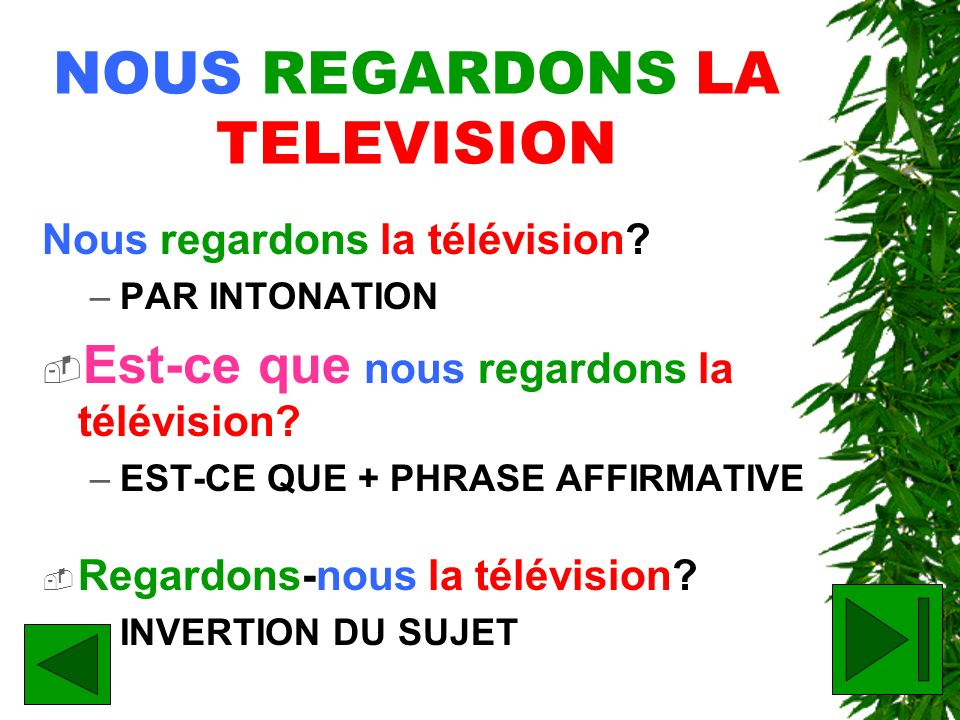 NOUS REGARDONS LA TELEVISION Nous regardons la télévision? –PAR INTONATION Est-ce que nous regardons la télévision? –EST-CE QUE + PHRASE AFFIRMATIVE R