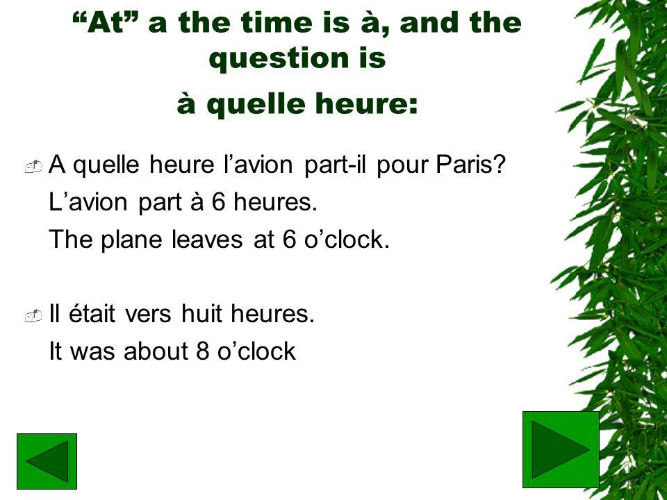 At a the time is à, and the question is à quelle heure: A quelle heure lavion part-il pour Paris? Lavion part à 6 heures. The plane leaves at 6 oclock