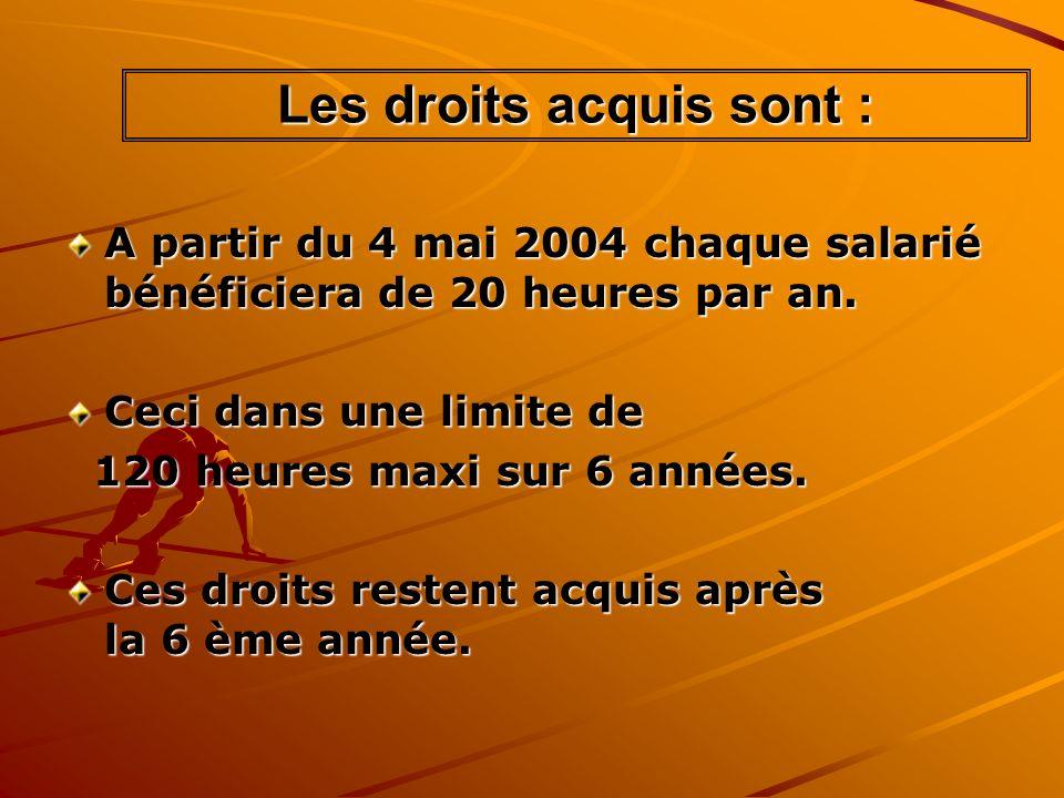 Les droits acquis sont : A partir du 4 mai 2004 chaque salarié bénéficiera de 20 heures par an. Ceci dans une limite de 120 heures maxi sur 6 années.