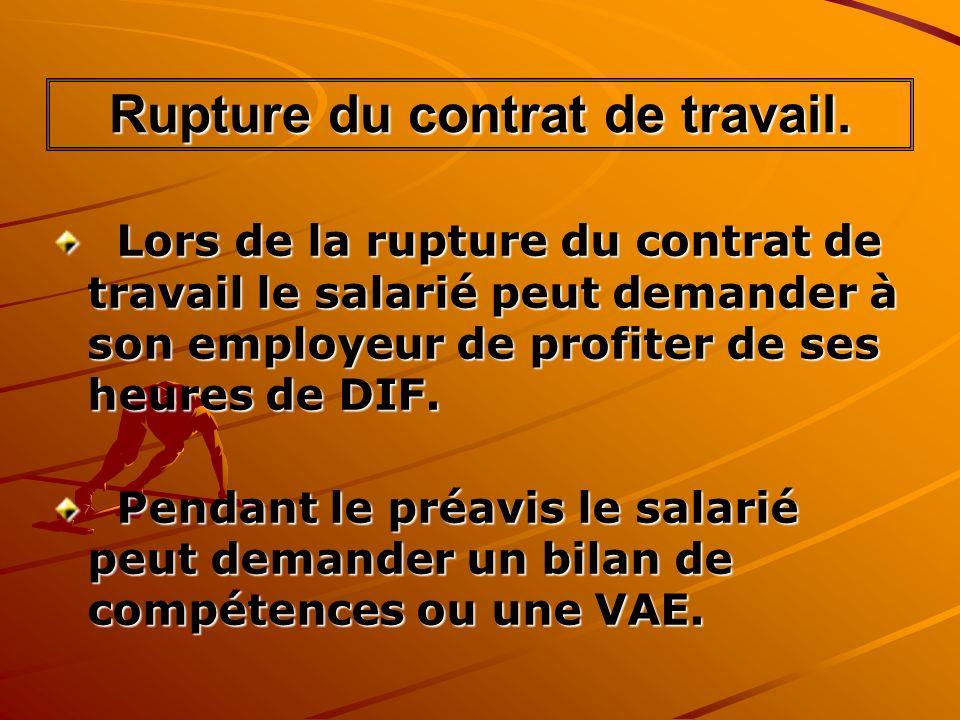 Rupture du contrat de travail. Lors de la rupture du contrat de travail le salarié peut demander à son employeur de profiter de ses heures de DIF. Lor