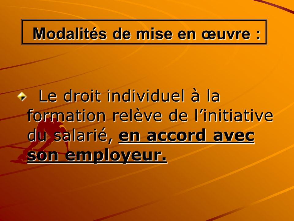 Modalités de mise en œuvre : Modalités de mise en œuvre : Le droit individuel à la formation relève de linitiative du salarié, en accord avec son empl