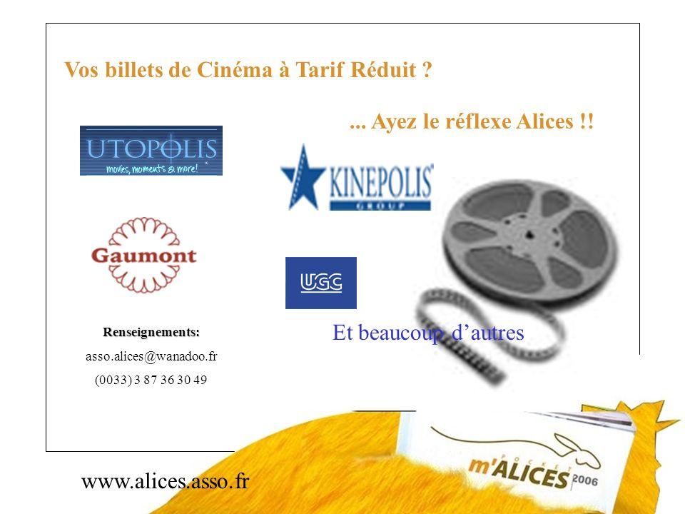 www.alices.asso.fr Vos billets de Cinéma à Tarif Réduit ?... Ayez le réflexe Alices !! Renseignements: asso.alices@wanadoo.fr (0033) 3 87 36 30 49 Et
