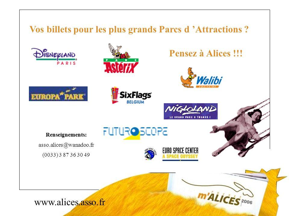 www.alices.asso.fr Vos billets pour les plus grands Parcs d Attractions ? Pensez à Alices !!! Renseignements: asso.alices@wanadoo.fr (0033) 3 87 36 30