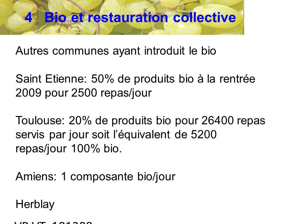 VP VT 101209 Autres communes ayant introduit le bio Saint Etienne: 50% de produits bio à la rentrée 2009 pour 2500 repas/jour Toulouse: 20% de produits bio pour 26400 repas servis par jour soit léquivalent de 5200 repas/jour 100% bio.