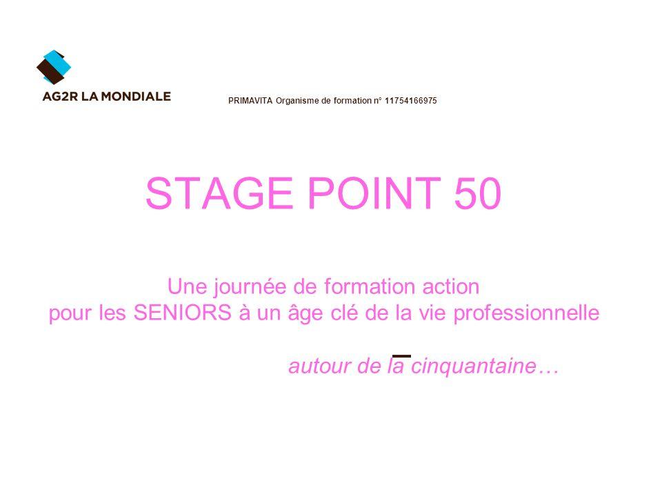 STAGE POINT 50 Une journée de formation action pour les SENIORS à un âge clé de la vie professionnelle autour de la cinquantaine… PRIMAVITA Organisme