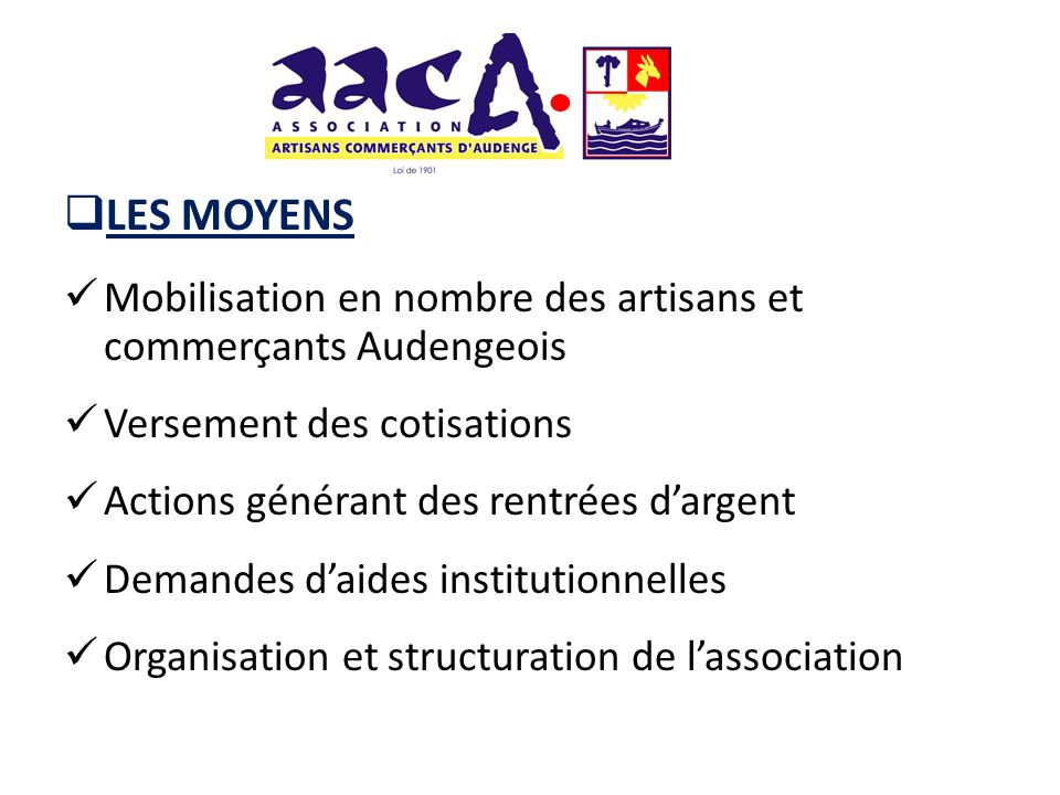 LES MOYENS Mobilisation en nombre des artisans et commerçants Audengeois Versement des cotisations Actions générant des rentrées dargent Demandes daid