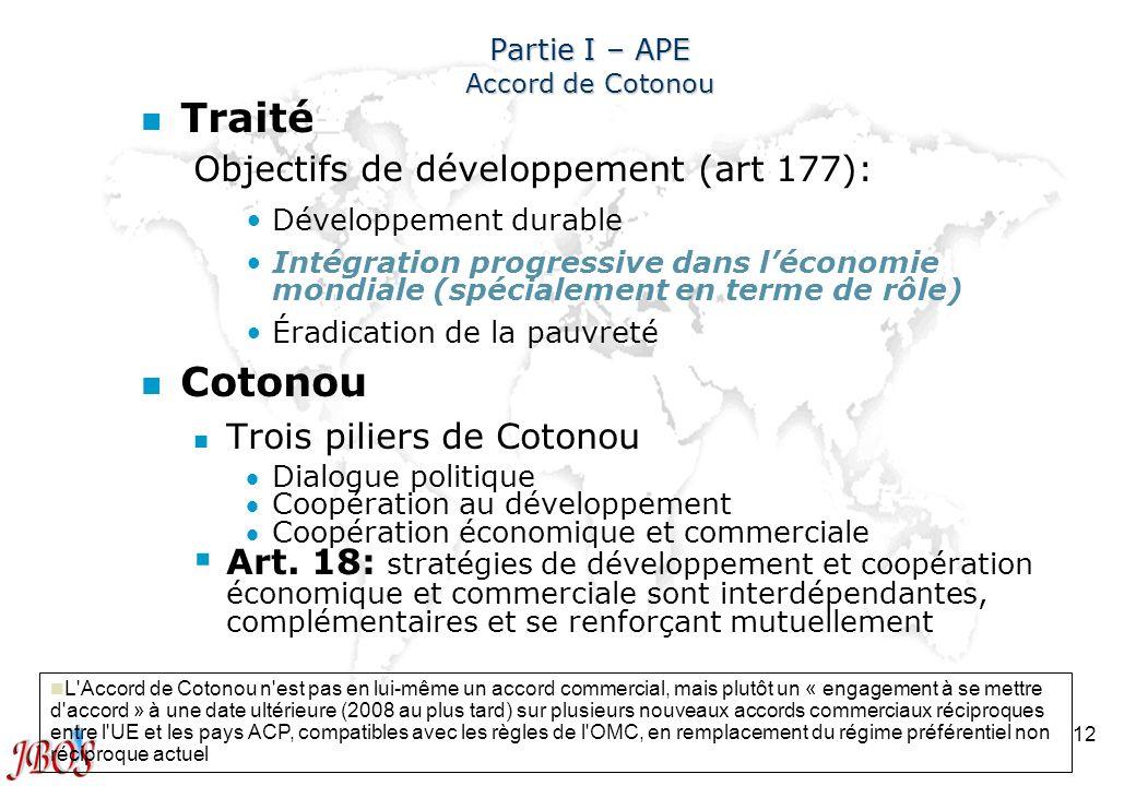 12 Partie I – APE Accord de Cotonou n n Traité Objectifs de développement (art 177): Développement durable Intégration progressive dans léconomie mond