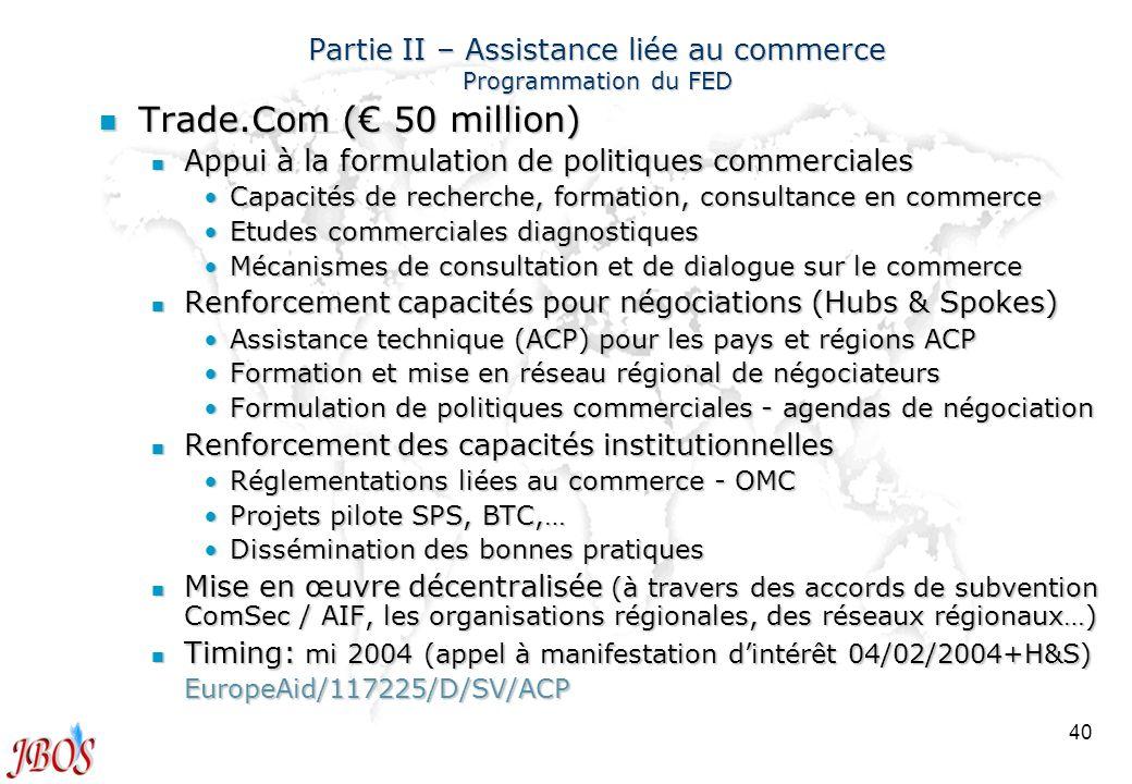 40 Partie II – Assistance liée au commerce Programmation du FED n Trade.Com ( 50 million) n Appui à la formulation de politiques commerciales Capacité
