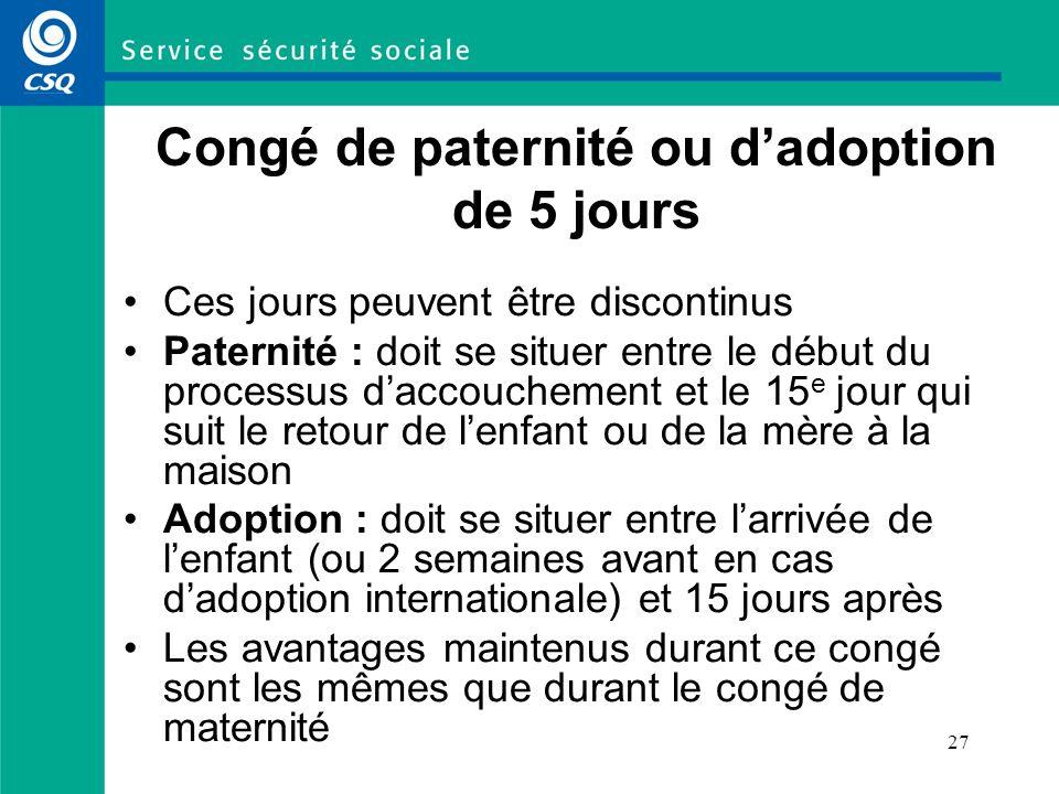 27 Congé de paternité ou dadoption de 5 jours Ces jours peuvent être discontinus Paternité : doit se situer entre le début du processus daccouchement