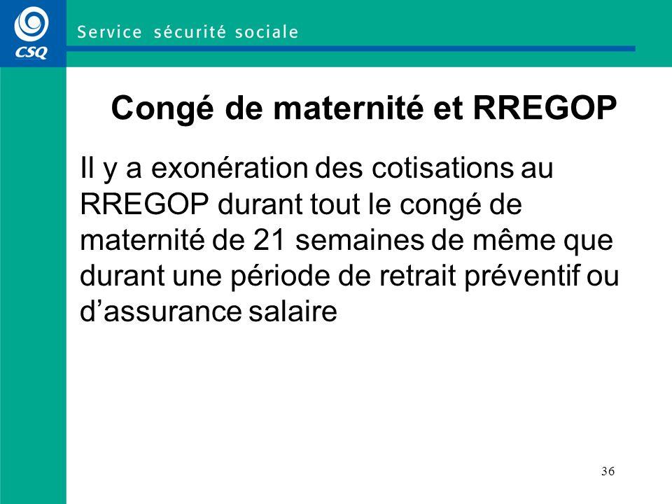 36 Congé de maternité et RREGOP Il y a exonération des cotisations au RREGOP durant tout le congé de maternité de 21 semaines de même que durant une p