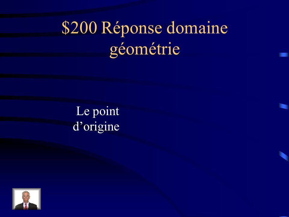 $200 Question domaine géométrie Le point de rencontre des deux axes du plan cartésien se nomme _____